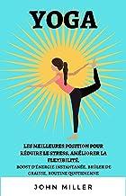 YOGA LES MEILLEURES POSITION POUR RÉDUIRE LE STRESS, AMÉLIORER LA FLEXIBILITÉ,: BOOST D'ÉNERGIE INSTANTANÉE, BRÛLER DE GRAISSE, ROUTINE QUOTIDIENNE (French Edition)