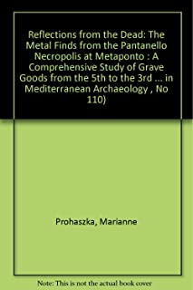 Reflections from the Dead: The Metal Finds from the Pantanello Necropolis at Metaponto : A Comprehensive Study of Grave Go...