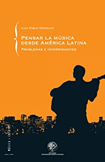 Pensar la música desde América Latina: Problemas e interrogantes (Spanish Edition)