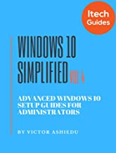 Windows 10 Simplified: Advanced Windows 10 Setup Guides for Administrators (Volume Book 4) (English Edition)