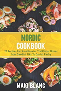 Nordic Cookbook: 70 Recipes For Scandinavian Traditional Dishes From Swedish Fika To Danish Pastry