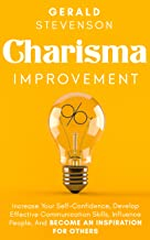 Charisma Improvement: Increase Your Self-Confidence, Develop Effective Communication Skills, Influence People, And Become An Inspiration For Others (English Edition)