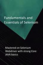Fundamentals and Essentials of Selenium: Mastered on Selenium Webdriver with strong Core JAVA basics