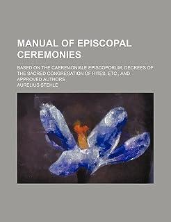 Manual of Episcopal Ceremonies; Based on the Caeremoniale Episcoporum, Decrees of the Sacred Congregation of Rites, Etc., ...