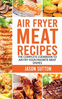 Air Fryer Meat Recipes: The Complete Cookbook to Air Fry Your Favorite Meat Dishes