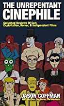 The Unrepentant Cinephile: Collected reviews of cult, exploitation, horror & independent films written by Jason Coffman