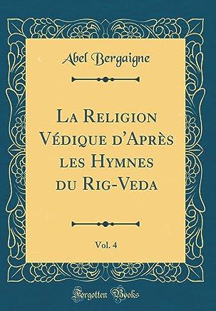 La Religion Védique d'Après Les Hymnes Du Rig-Veda, Vol. 4 (Classic Reprint)
