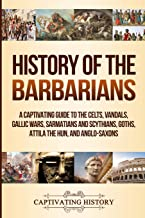 History of the Barbarians: A Captivating Guide to the Celts, Vandals, Gallic Wars, Sarmatians and Scythians, Goths, Attila the Hun, and Anglo-Saxons