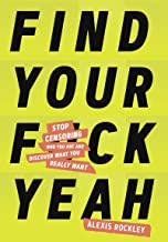 Find Your F*ckyeah: Stop Censoring Who You Are and Discover What You Really Want