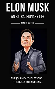 Elon Musk: An Extraordinary Life: Follow the Journey, The Lessons, The Rules for Success