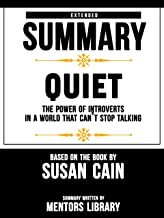 Extended Summary Of Quiet: The Power of Introverts in a World That Can't Stop Talking – Based On The Book By Susan Cain