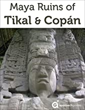 Maya Ruins of Tikal & Copan - 2019 Travel Guide to Guatemala & Honduras (includes Quirigua)