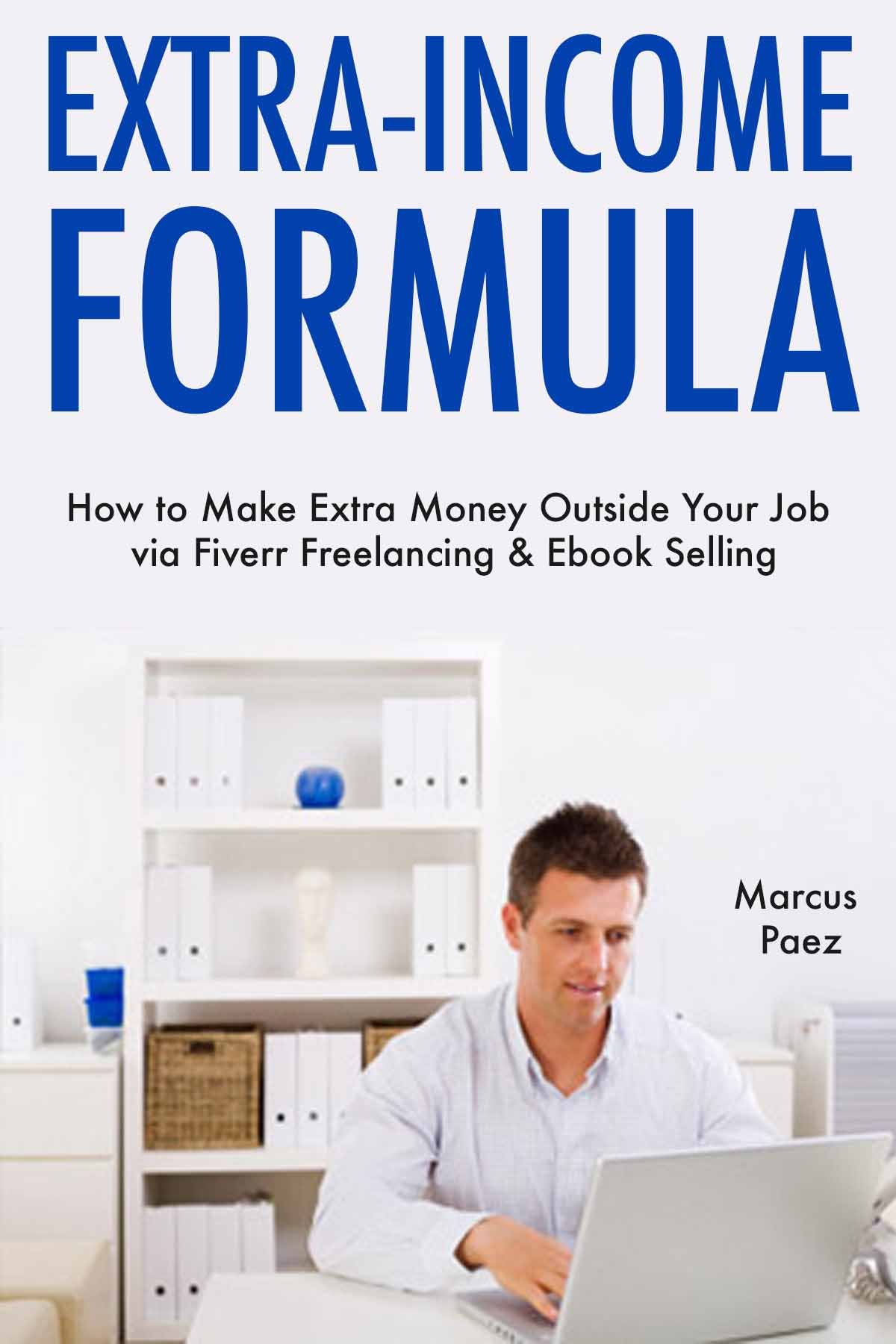 Extra-Income Formula: How to Make Extra Money Outside Your Job via Fiverr Freelancing & Ebook Selling