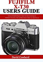Fujifilm X-T30 Users Guide: An Easy and Simplified Beginner to Expert User Guide for mastering your FUJIFILM X-T30 with Ti...