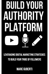 Build Your Authority Platform: Leveraging Digital Marketing Strategies To Build Your Tribe Of Followers (Grow Your Influence Series) Kindle Edition