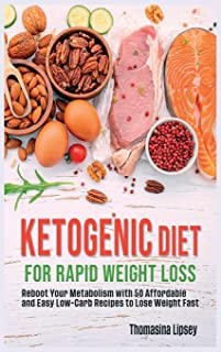 Ketogenic Diet for Rapid Weight Loss: Reboot Your Metabolism with 50 Affordable and Easy Low-Carb Recipes to Lose Weight Fast