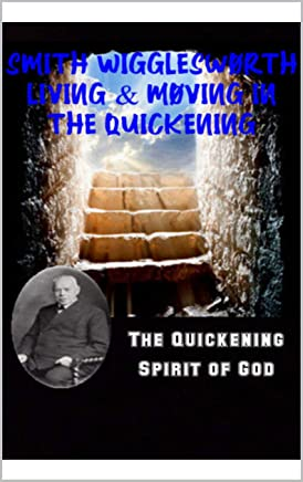 Smith Wigglesworth Living & Moving in the Quickening: The Quickening Spirit of God (English Edition)