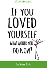 If You Loved Yourself, What Would You Do Now?: How to not hate yourself and feel better about yourself in your mind, body and health, sex, money, food, work and parenting.