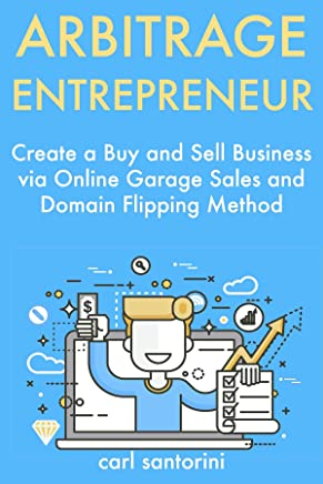 Arbitrage Entrepreneur: Create a Buy and Sell Business via Online Garage Sales and Domain Flipping Method (English Edition)