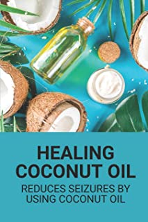 Healing Coconut Oil: Reduces Seizures By Using Coconut Oil: Miracle Handbook On Coconut Oil