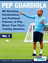 Pep Guardiola - 88 Attacking Combinations and Positional Patterns of Play Direct from Pep's Training Sessions (Volume)