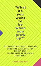What do you want to be when you grow up?: Just because most adults asked you some dumb clichéd question doesn't mean you are under an obligation to answer it.