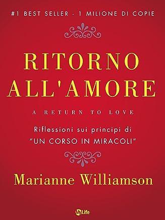 """Ritorno allamore: Come creare Miracoli vivendo con Amore la vita di tutti i giorni. Riflessioni sui principi di """"Un Corso in Miracoli"""""""