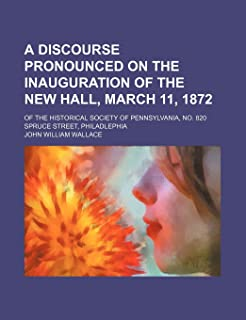 A Discourse Pronounced on the Inauguration of the New Hall, March 11, 1872; Of the Historical Society of Pennsylvania, No....