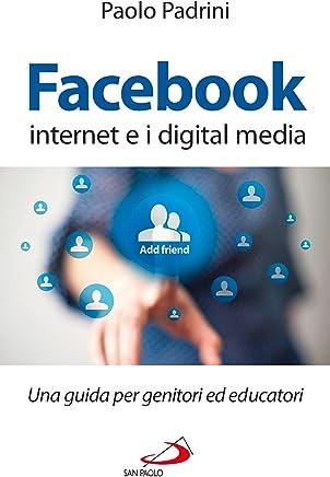 Facebook, internet e i digital media. Una guida per genitori ed educatori