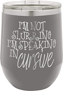 I'm Not Slurring I'm Speaking In Cursive | 12oz Stainless Steel Stemless Wine Glass Tumbler with Lid | Double Wall Vacuum Insulated | Fancy Gift for Women (Gray)