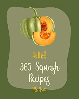 Hello! 365 Squash Recipes: Best Squash Cookbook Ever For Beginners [Roasted Vegetable Book, Mexican Casserole Book, Spaghetti Squash Cookbook, Roast Dinner ... Butternut Squash Recipes] [Book 1]