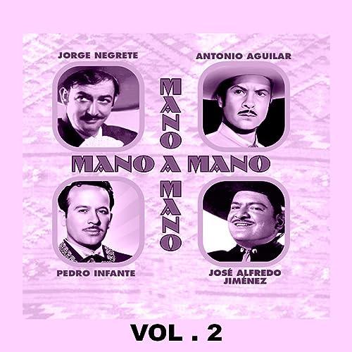Mano a Mano - Jorge Negrete, Antonio Aguilar, Pedro Infante y José Alfredo Jiménez, Vol. 2 by Various artists on Amazon Music - Amazon.com