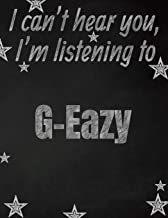 I can't hear you, I'm listening to G-Eazy creative writing lined notebook: Promoting band fandom and music creativity through writing…one day at a time