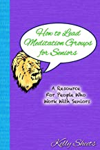 How to Lead Meditation Groups for Seniors: A Resource For People Who Work With Seniors