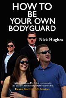 How To Be Your Own Bodyguard: Self defense for men and women from a lifetime of protecting clients in hostile environments