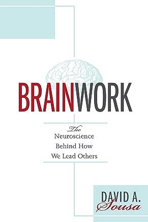 Brainwork: The Neuroscience Behind How We Lead Others (Understanding and Applying Neuroleadership, the Neuroscience of Leadership)