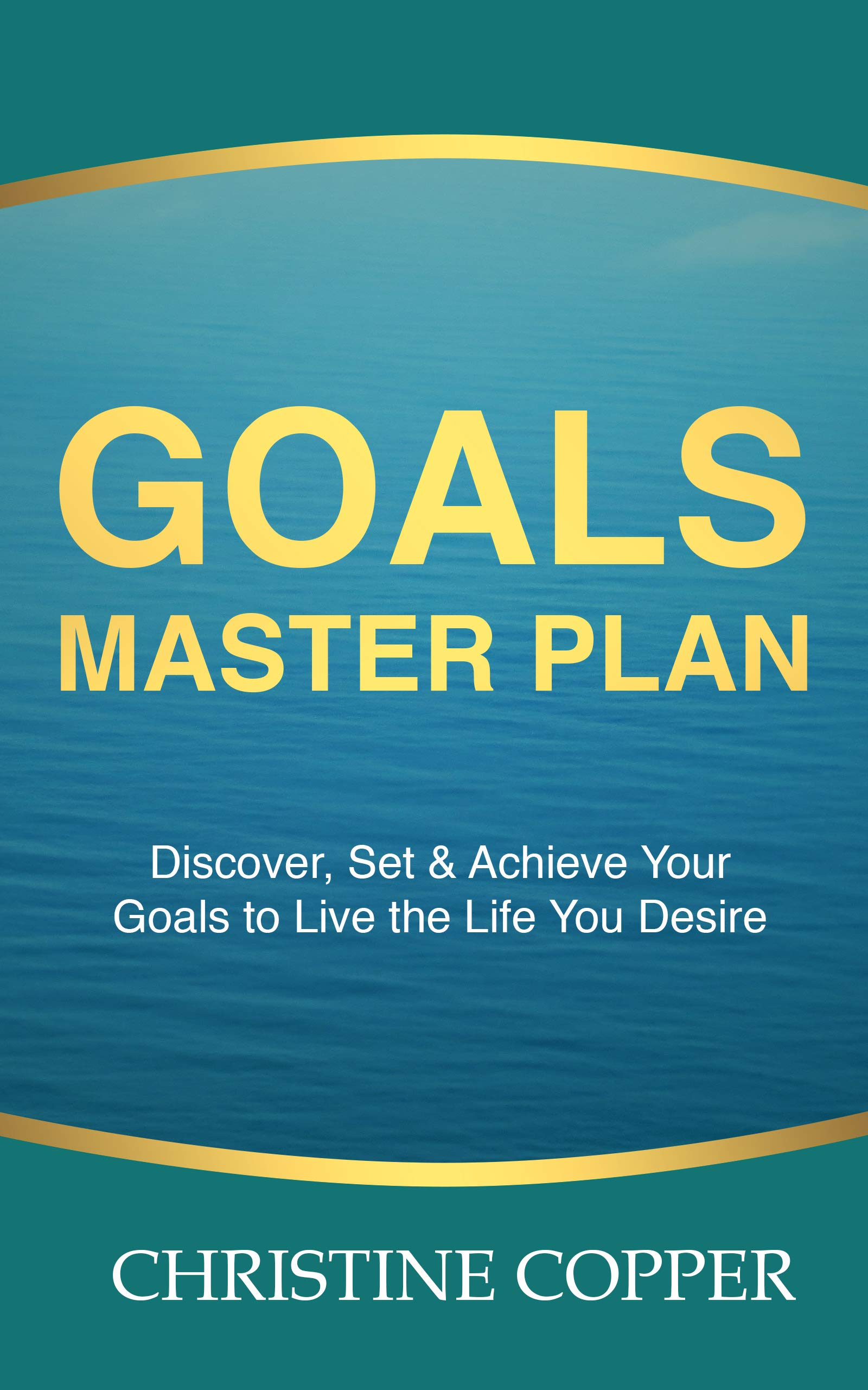 Goals Master Plan: Discover, Set & Achieve Your Goals to Live the Life You Desire