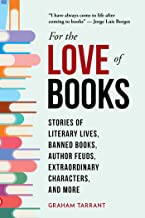 For the Love of Books: Stories of Literary Lives, Banned Books, Author Feuds, Extraordinary Characters, and More