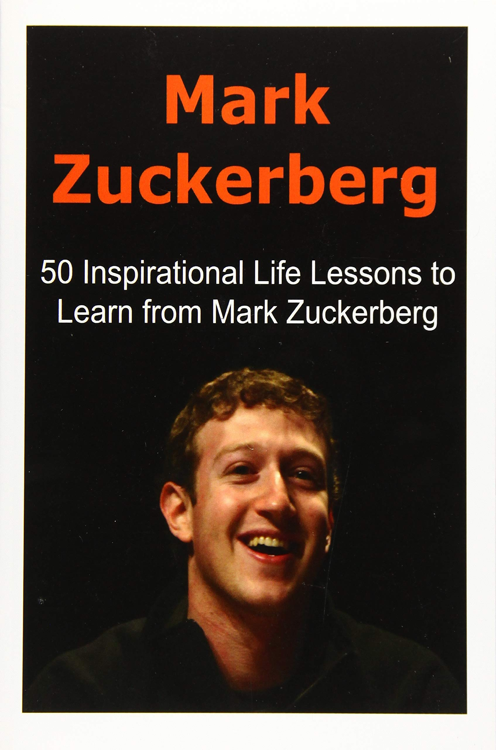 Mark Zuckerberg: 50 Inspirational Life Lessons to Learn from Mark Zuckerberg: Mark Zuckerberg, Mark Zuckerberg Book, Facebook,Facebook CEO, Mark Zuckerberg Lessons
