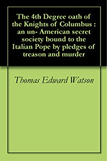The 4th Degree oath of the Knights of Columbus : an un- American secret society bound to the Italian Pope by pledges of treason and murder