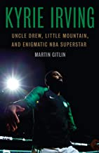 Kyrie Irving: Uncle Drew, Little Mountain, and Enigmatic NBA Superstar (English Edition)