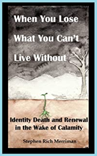 When You Lose What You Can't Live Without: Identity Death & Renewal in the Wake of Calamity