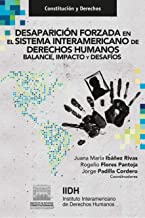 Desaparición forzada en el Sistema Interamericano de Derechos Humanos. Balance, impacto y desafíos. (Constitución y Derech...