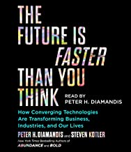Future Is Faster Than You Think: How Converging Technologies Are Transforming Business, Industries, and Our Lives