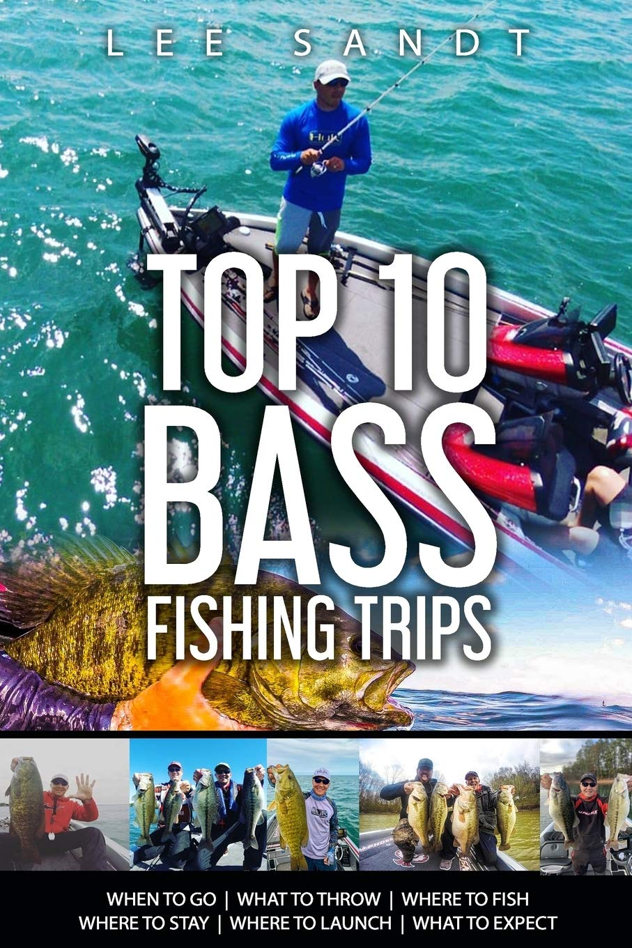 Top 10 Bass Fishing Trips: When To Go / What To Throw / Where To Fish / Where To Stay / Where To Launch / What To Expect