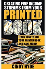 Creating Five Income Streams from Your Printed Book: Learn How to Sell Your Printed Book and Make Money Kindle Edition