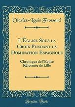 L'Église Sous la Croix Pendant la Domination Espagnole: Chronique de l'Église Réformée de Lille (Classic Reprint)