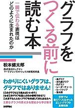 表紙: グラフをつくる前に読む本[一瞬で伝わる表現はどのように生まれたのか]   松本 健太郎