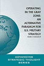 Operating in the Gray Zone: An Alternative Paradigm for U.S. Military Strategy