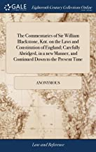 The Commentaries of Sir William Blackstone, Knt. on the Laws and Constitution of England; Carefully Abridged, in a New Manner, and Continued Down to ... by William Curry, of the Inner Temple